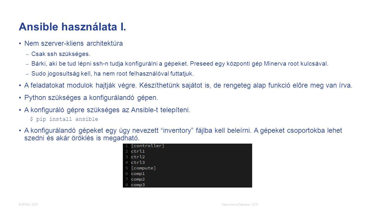 © SZTAKI 2015. Ansible használata I. Nem szerver-kliens architektúra – Csak ssh szükséges. – Bárki, aki be tud lépni ssh-n tudja konfigurálni a gépeke