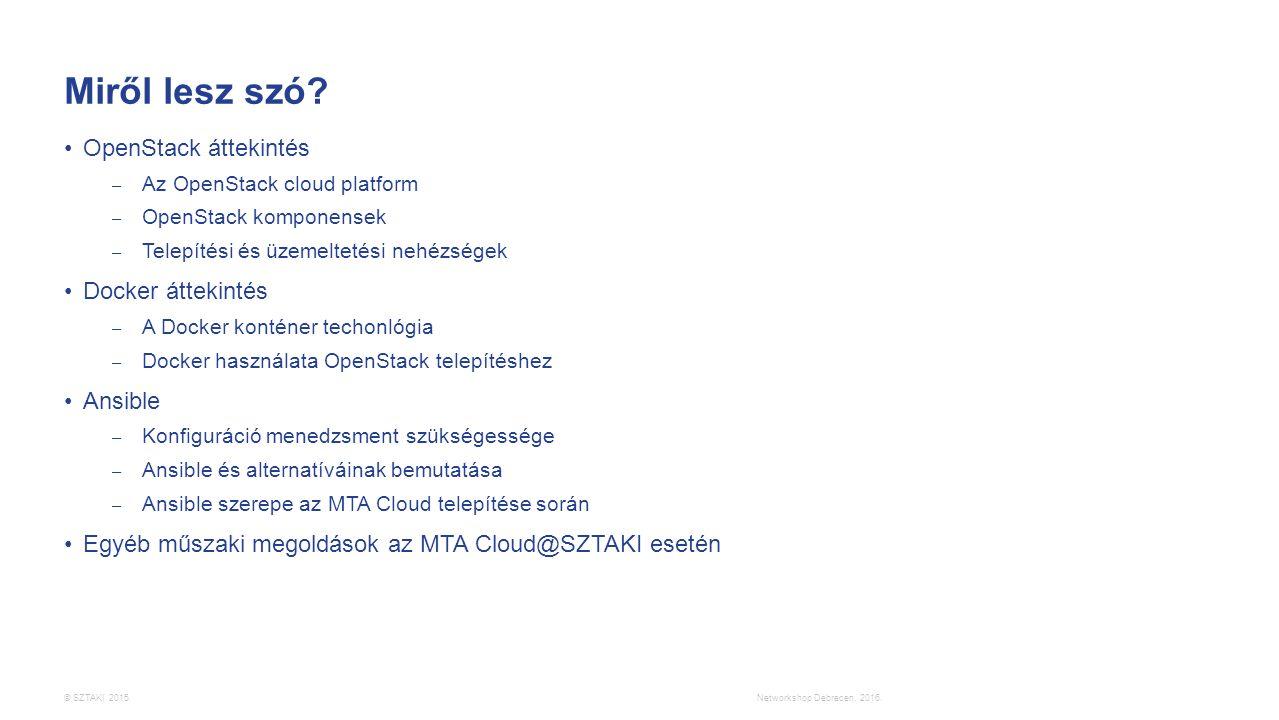 © SZTAKI 2015. Miről lesz szó? OpenStack áttekintés – Az OpenStack cloud platform – OpenStack komponensek – Telepítési és üzemeltetési nehézségek Dock