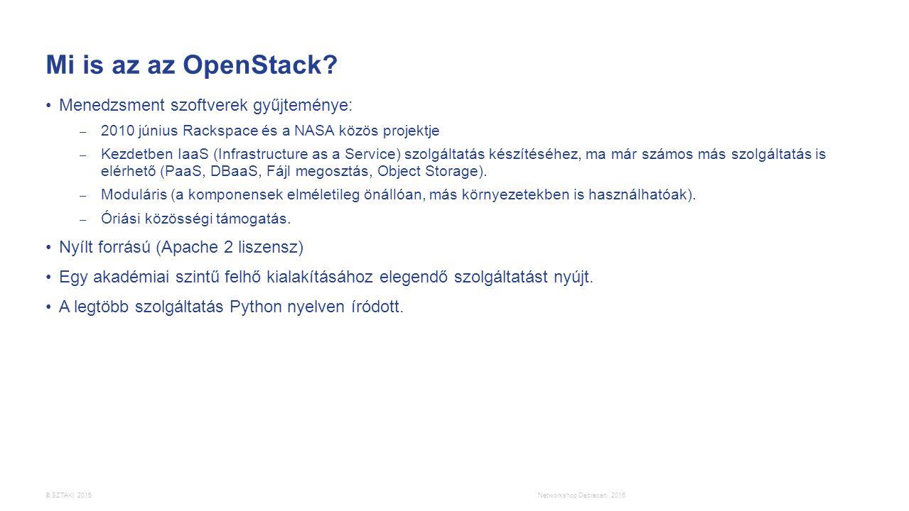 © SZTAKI 2015. Mi is az az OpenStack? Menedzsment szoftverek gyűjteménye: – 2010 június Rackspace és a NASA közös projektje – Kezdetben IaaS (Infrastr