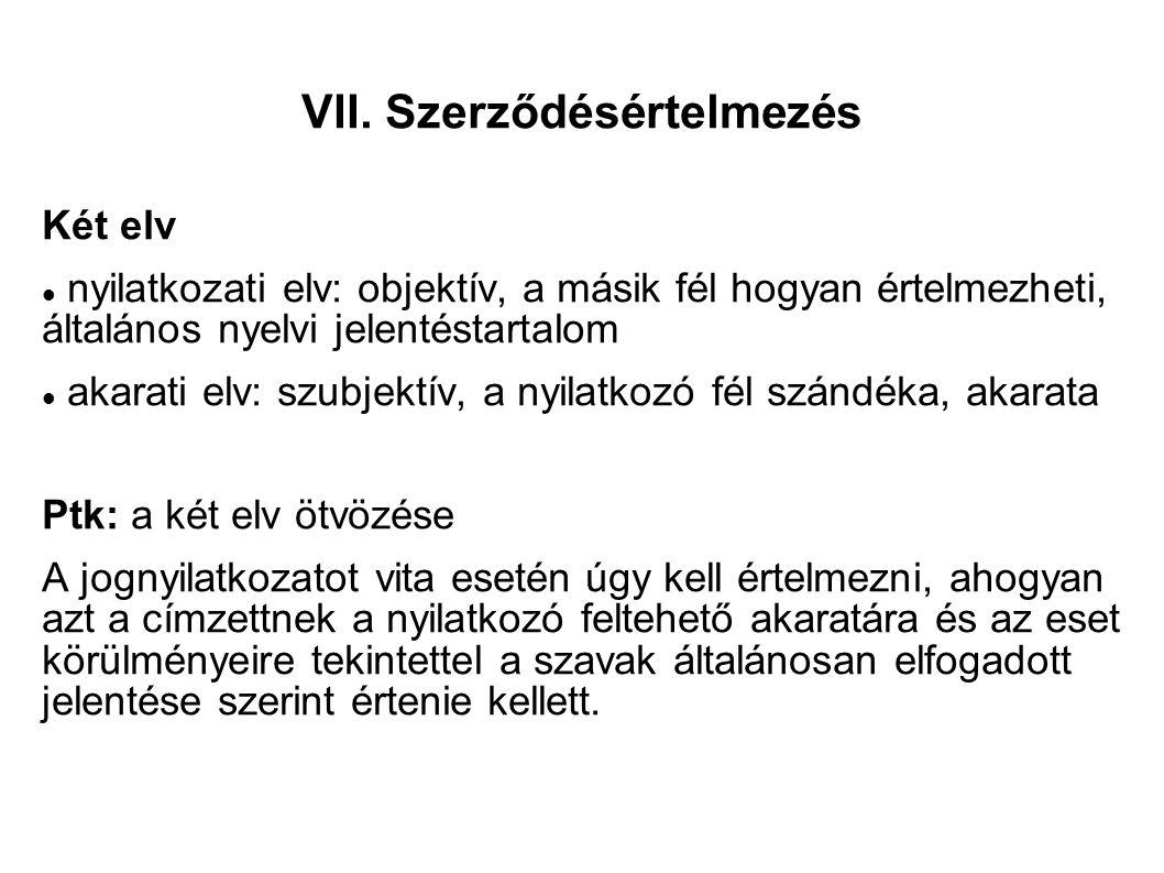 VII. Szerződésértelmezés Két elv nyilatkozati elv: objektív, a másik fél hogyan értelmezheti, általános nyelvi jelentéstartalom akarati elv: szubjektí