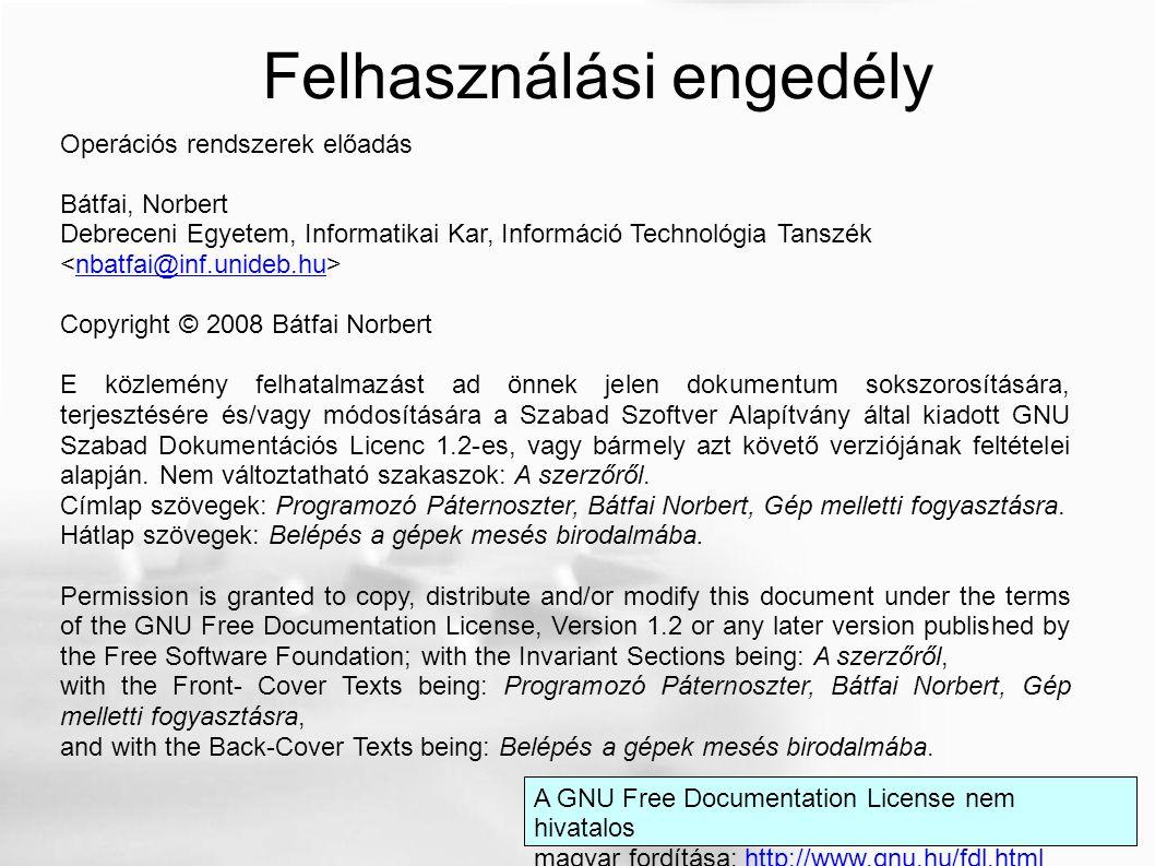 Operációs rendszerek előadás Bátfai, Norbert Debreceni Egyetem, Informatikai Kar, Információ Technológia Tanszék nbatfai@inf.unideb.hu Copyright © 2008 Bátfai Norbert E közlemény felhatalmazást ad önnek jelen dokumentum sokszorosítására, terjesztésére és/vagy módosítására a Szabad Szoftver Alapítvány által kiadott GNU Szabad Dokumentációs Licenc 1.2-es, vagy bármely azt követő verziójának feltételei alapján.