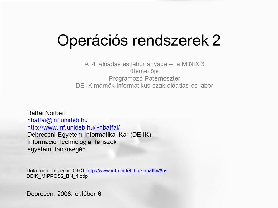 Operációs rendszerek 2 Bátfai Norbert nbatfai@inf.unideb.hu http://www.inf.unideb.hu/~nbatfai/ Debreceni Egyetem Informatikai Kar (DE IK), Információ Technológia Tanszék egyetemi tanársegéd Dokumentum verzió: 0.0.3, http://www.inf.unideb.hu/~nbatfai/#oshttp://www.inf.unideb.hu/~nbatfai/#os DEIK_MIPPOS2_BN_4.odp Debrecen, 2008.
