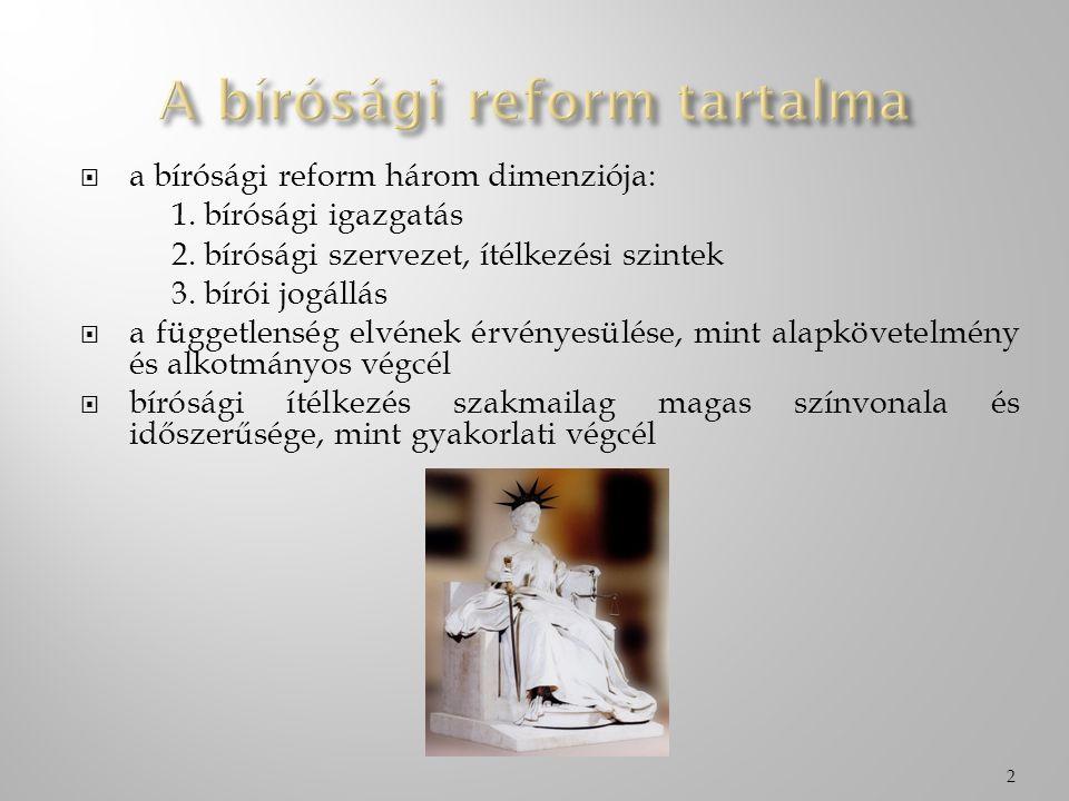  a bírósági reform három dimenziója: 1. bírósági igazgatás 2. bírósági szervezet, ítélkezési szintek 3. bírói jogállás  a függetlenség elvének érvén