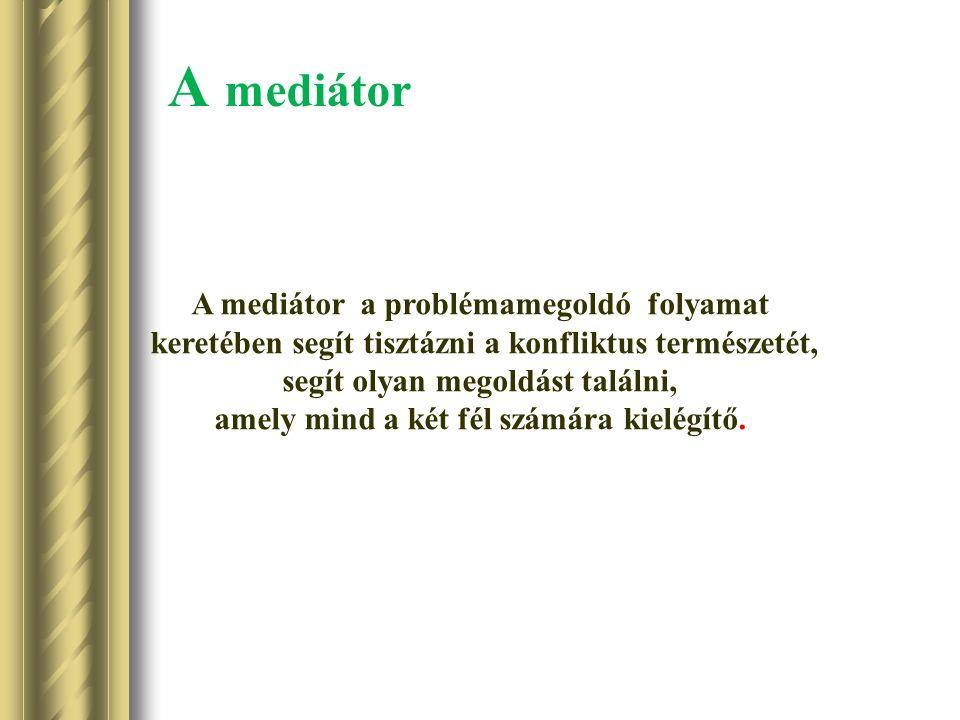 A mediátor A mediátor a problémamegoldó folyamat keretében segít tisztázni a konfliktus természetét, segít olyan megoldást találni, amely mind a két fél számára kielégítő.