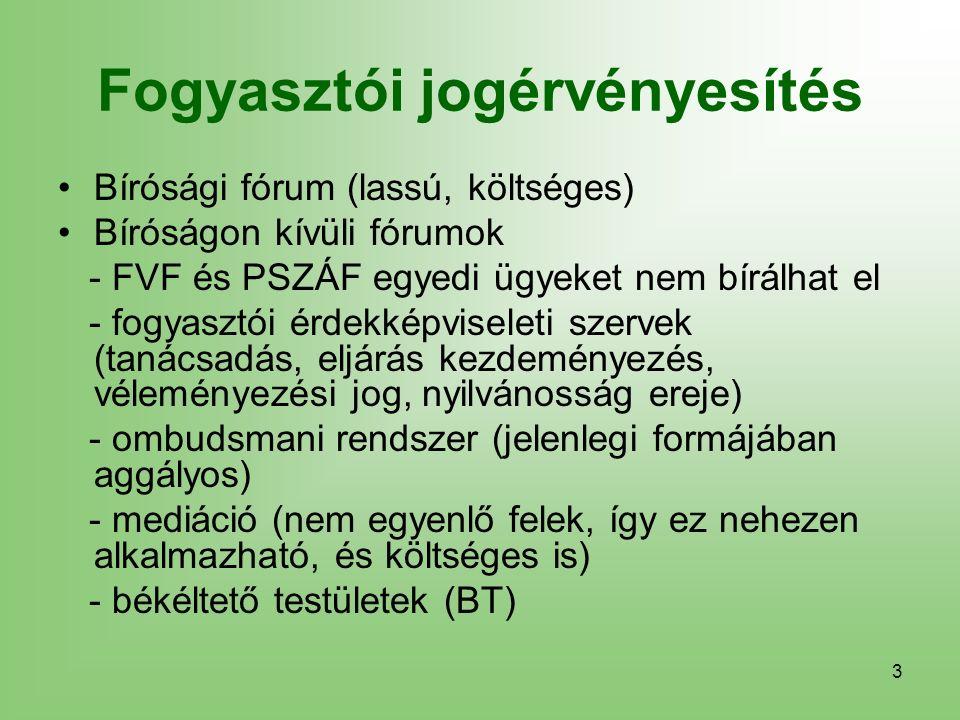 3 Fogyasztói jogérvényesítés Bírósági fórum (lassú, költséges) Bíróságon kívüli fórumok - FVF és PSZÁF egyedi ügyeket nem bírálhat el - fogyasztói érdekképviseleti szervek (tanácsadás, eljárás kezdeményezés, véleményezési jog, nyilvánosság ereje) - ombudsmani rendszer (jelenlegi formájában aggályos) - mediáció (nem egyenlő felek, így ez nehezen alkalmazható, és költséges is) - békéltető testületek (BT)