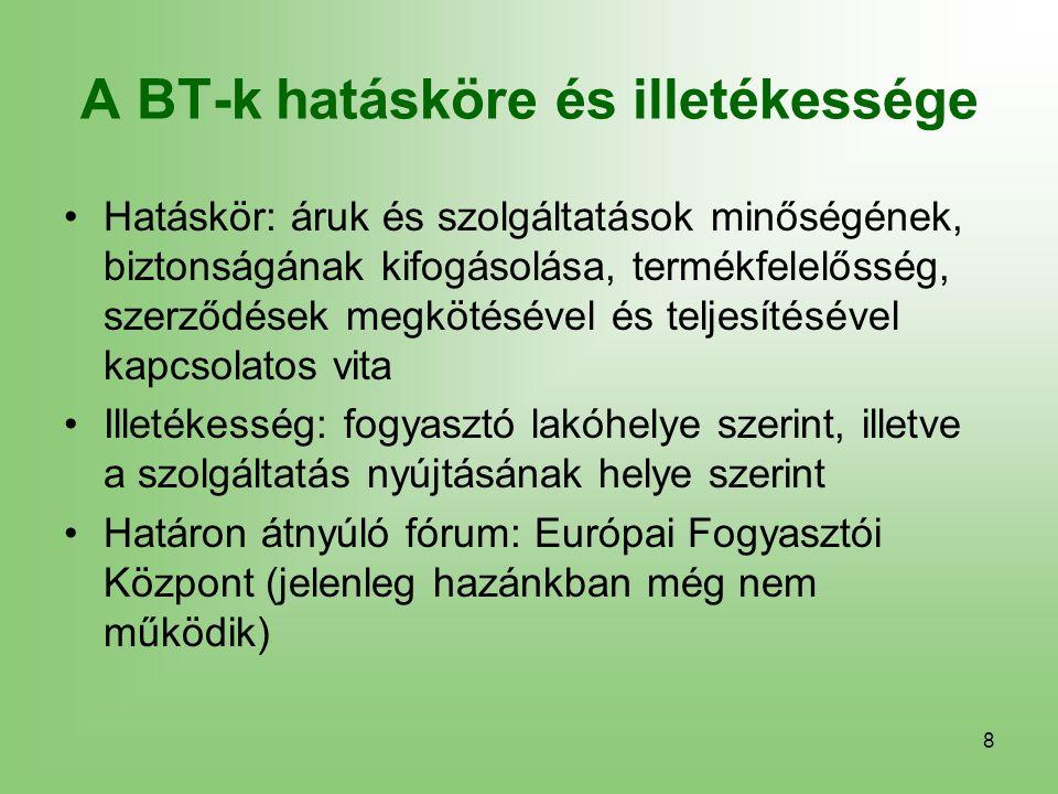 8 A BT-k hatásköre és illetékessége Hatáskör: áruk és szolgáltatások minőségének, biztonságának kifogásolása, termékfelelősség, szerződések megkötésével és teljesítésével kapcsolatos vita Illetékesség: fogyasztó lakóhelye szerint, illetve a szolgáltatás nyújtásának helye szerint Határon átnyúló fórum: Európai Fogyasztói Központ (jelenleg hazánkban még nem működik)