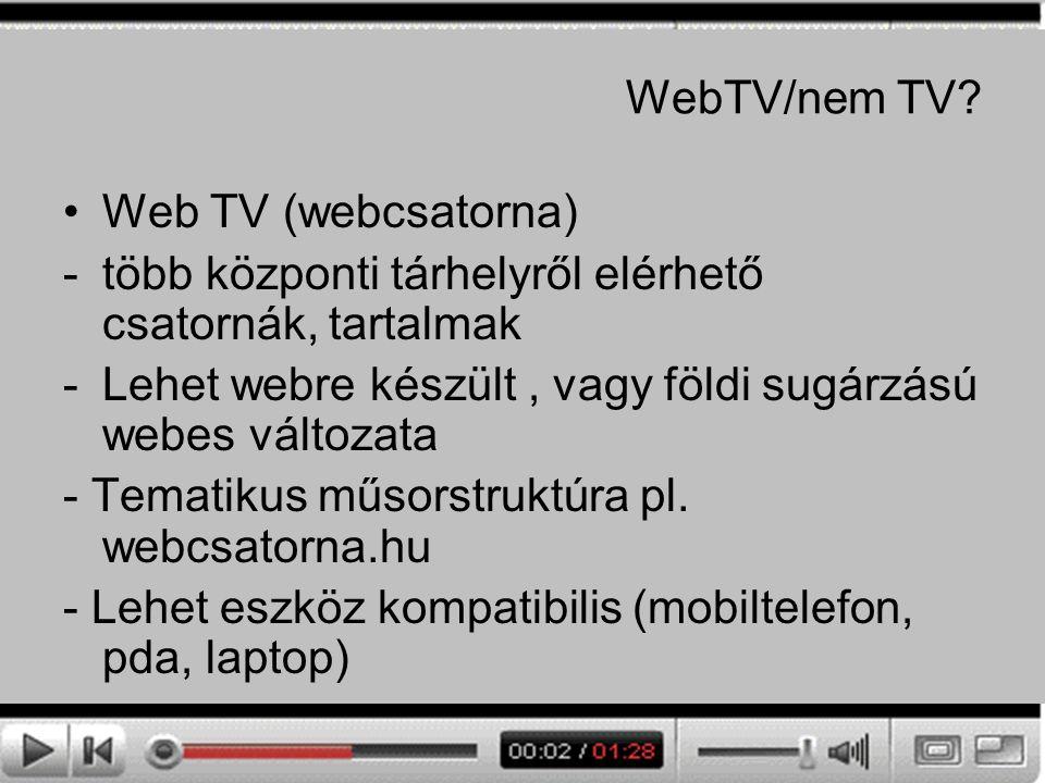 WebTV/nem TV? Web TV (webcsatorna) -több központi tárhelyről elérhető csatornák, tartalmak -Lehet webre készült, vagy földi sugárzású webes változata