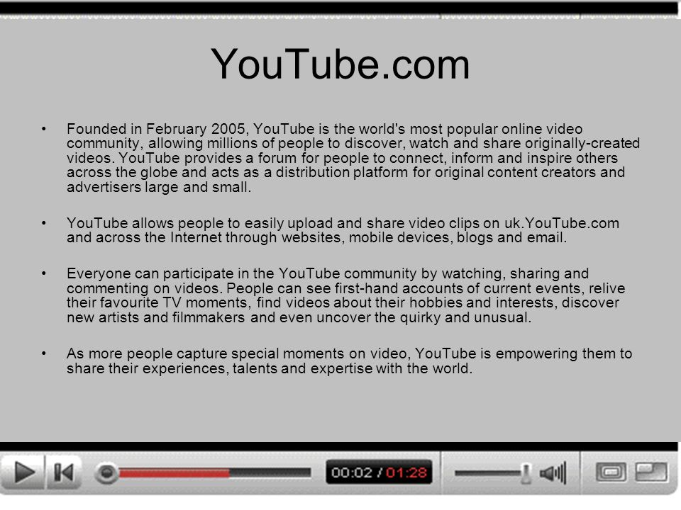 YouTube.com Founded in February 2005, YouTube is the world s most popular online video community, allowing millions of people to discover, watch and share originally-created videos.