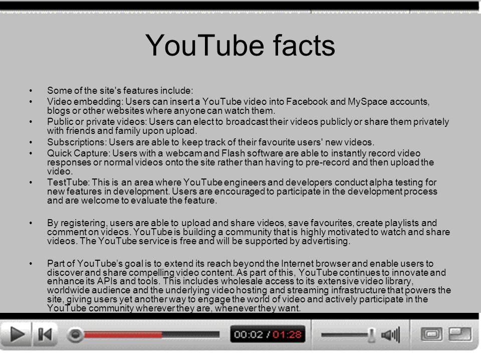 YouTube facts Some of the site s features include: Video embedding: Users can insert a YouTube video into Facebook and MySpace accounts, blogs or other websites where anyone can watch them.