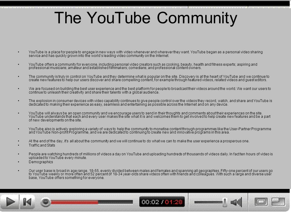 The YouTube Community YouTube is a place for people to engage in new ways with video whenever and wherever they want. YouTube began as a personal vide