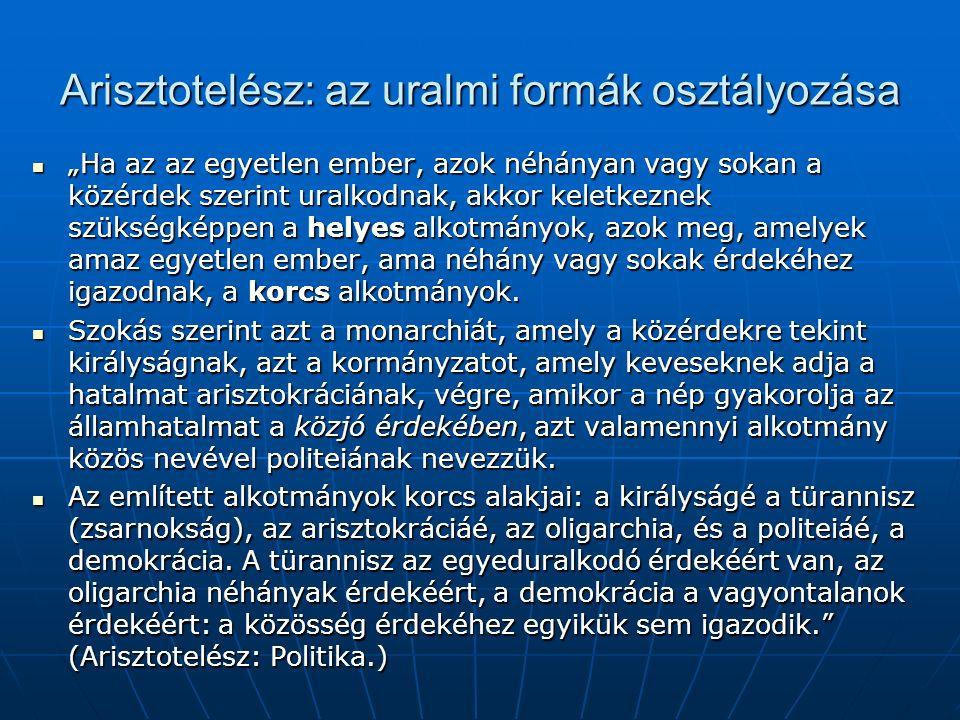 """Arisztotelész: az uralmi formák osztályozása """"Ha az az egyetlen ember, azok néhányan vagy sokan a közérdek szerint uralkodnak, akkor keletkeznek szükségképpen a helyes alkotmányok, azok meg, amelyek amaz egyetlen ember, ama néhány vagy sokak érdekéhez igazodnak, a korcs alkotmányok."""
