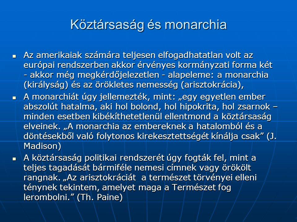 """Köztársaság és monarchia Az amerikaiak számára teljesen elfogadhatatlan volt az európai rendszerben akkor érvényes kormányzati forma két - akkor még megkérdőjelezetlen - alapeleme: a monarchia (királyság) és az örökletes nemesség (arisztokrácia), Az amerikaiak számára teljesen elfogadhatatlan volt az európai rendszerben akkor érvényes kormányzati forma két - akkor még megkérdőjelezetlen - alapeleme: a monarchia (királyság) és az örökletes nemesség (arisztokrácia), A monarchiát úgy jellemezték, mint: """"egy egyetlen ember abszolút hatalma, aki hol bolond, hol hipokrita, hol zsarnok – minden esetben kibékíthetetlenül ellentmond a köztársaság elveinek."""