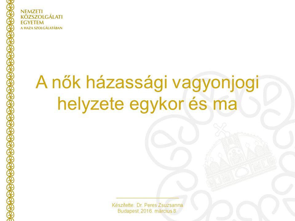 Készítette: Dr. Peres Zsuzsanna Budapest, 2016. március 8. A nők házassági vagyonjogi helyzete egykor és ma