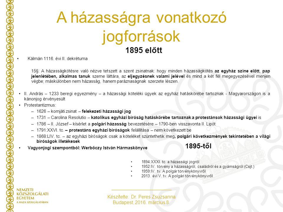 Készítette: Dr. Peres Zsuzsanna Budapest, 2016. március 8. A házasságra vonatkozó jogforrások 1895 előtt Kálmán 1116. évi II. dekrétuma 15§: A házassá