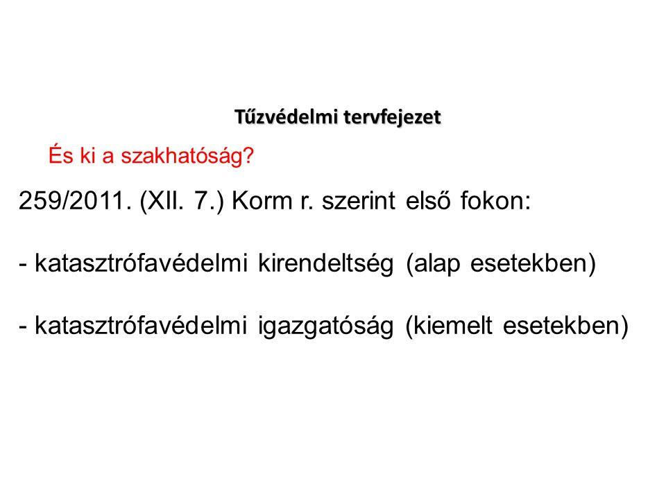 Tűzvédelmi tervfejezet 259/2011. (XII. 7.) Korm r. szerint első fokon: - katasztrófavédelmi kirendeltség (alap esetekben) - katasztrófavédelmi igazgat