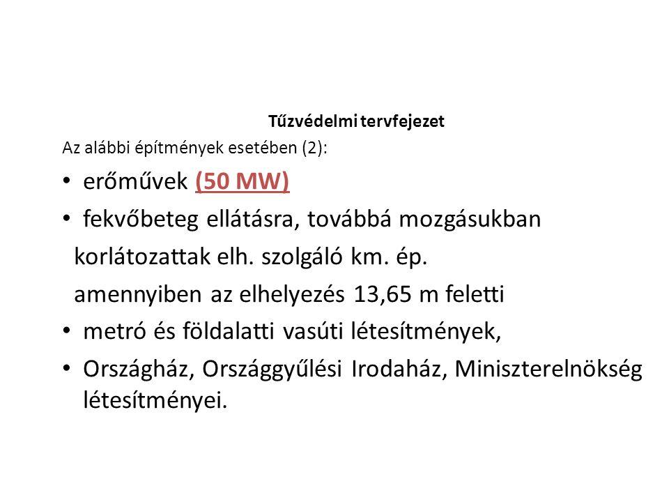 Tűzvédelmi tervfejezet Az alábbi építmények esetében (2): erőművek (50 MW) fekvőbeteg ellátásra, továbbá mozgásukban korlátozattak elh. szolgáló km. é