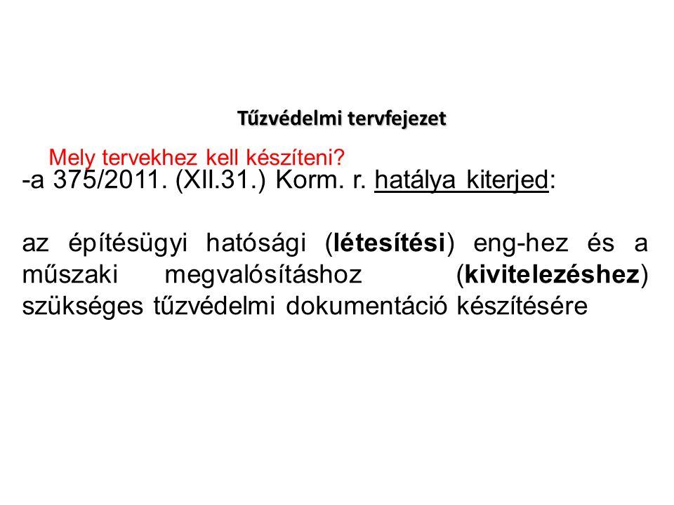 Tűzvédelmi tervfejezet -a 375/2011. (XII.31.) Korm. r. hatálya kiterjed: az építésügyi hatósági (létesítési) eng-hez és a műszaki megvalósításhoz (kiv