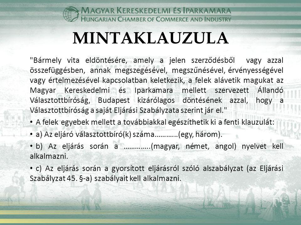 MINTAKLAUZULA Bármely vita eldöntésére, amely a jelen szerződésből vagy azzal összefüggésben, annak megszegésével, megszűnésével, érvényességével vagy értelmezésével kapcsolatban keletkezik, a felek alávetik magukat az Magyar Kereskedelmi és Iparkamara mellett szervezett Állandó Választottbíróság, Budapest kizárólagos döntésének azzal, hogy a Választottbíróság a saját Eljárási Szabályzata szerint jár el. A felek egyebek mellett a továbbiakkal egészíthetik ki a fenti klauzulát: a) Az eljáró választottbíró(k) száma………...(egy, három).