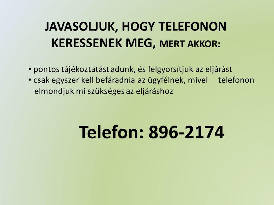 JAVASOLJUK, HOGY TELEFONON KERESSENEK MEG, MERT AKKOR: pontos tájékoztatást adunk, és felgyorsítjuk az eljárást csak egyszer kell befáradnia az ügyfélnek, mivel telefonon elmondjuk mi szükséges az eljáráshoz Telefon: 896-2174