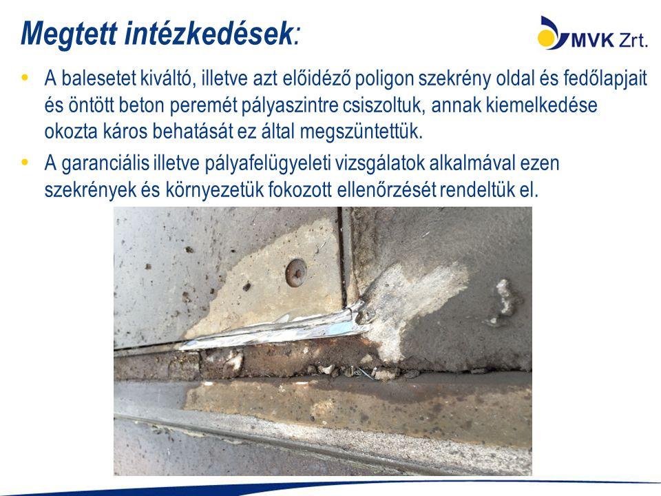 Megtett intézkedések :  A balesetet kiváltó, illetve azt előidéző poligon szekrény oldal és fedőlapjait és öntött beton peremét pályaszintre csiszoltuk, annak kiemelkedése okozta káros behatását ez által megszüntettük.