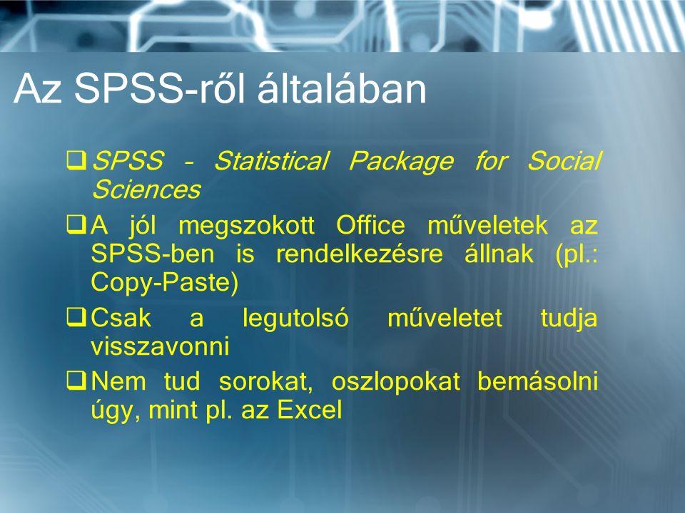 Az SPSS-ről általában  SPSS – Statistical Package for Social Sciences  A jól megszokott Office műveletek az SPSS-ben is rendelkezésre állnak (pl.: Copy-Paste)  Csak a legutolsó műveletet tudja visszavonni  Nem tud sorokat, oszlopokat bemásolni úgy, mint pl.