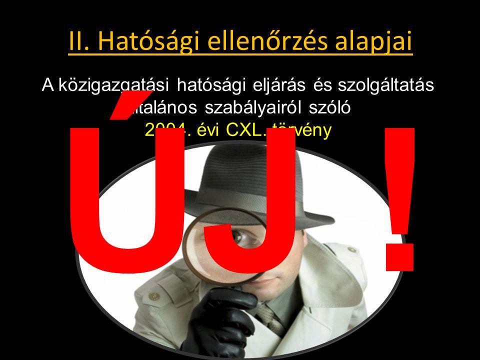 II. Hatósági ellenőrzés alapjai A közigazgatási hatósági eljárás és szolgáltatás általános szabályairól szóló 2004. évi CXL. törvény ÚJ !
