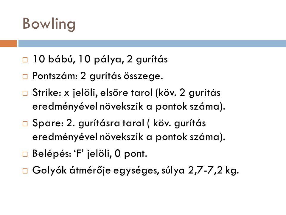 Bowling  10 bábú, 10 pálya, 2 gurítás  Pontszám: 2 gurítás összege.  Strike: x jelöli, elsőre tarol (köv. 2 gurítás eredményével növekszik a pontok