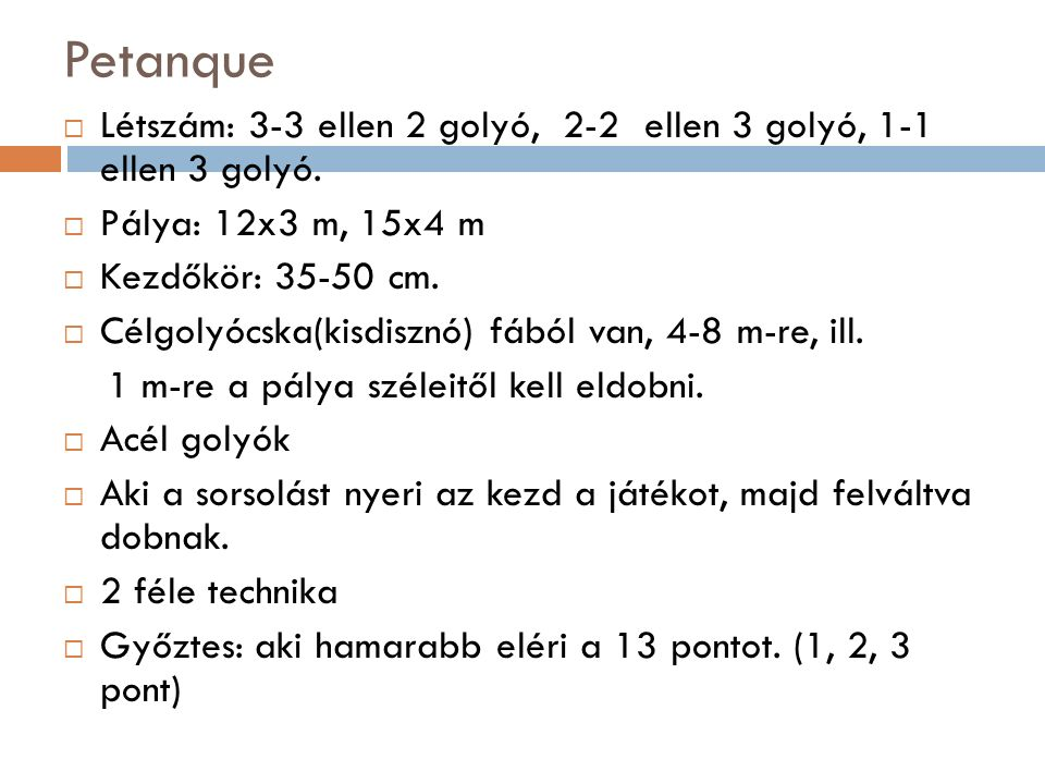 Petanque  Létszám: 3-3 ellen 2 golyó, 2-2 ellen 3 golyó, 1-1 ellen 3 golyó.  Pálya: 12x3 m, 15x4 m  Kezdőkör: 35-50 cm.  Célgolyócska(kisdisznó) f