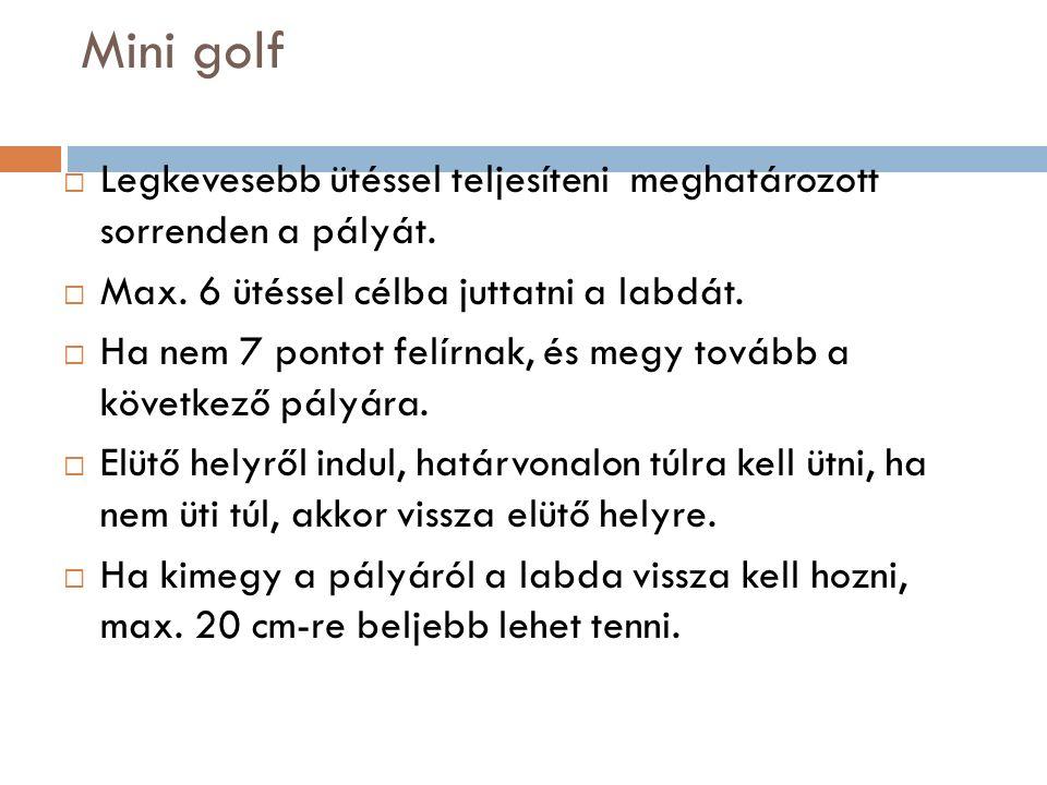 Mini golf  Legkevesebb ütéssel teljesíteni meghatározott sorrenden a pályát.  Max. 6 ütéssel célba juttatni a labdát.  Ha nem 7 pontot felírnak, és