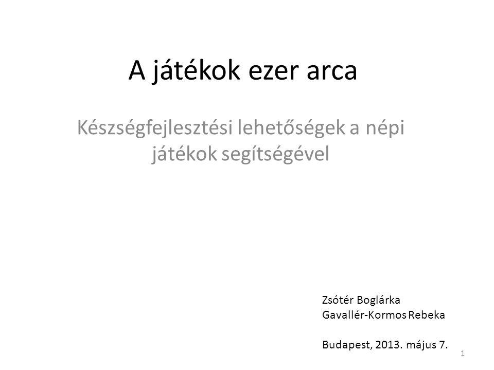 A játékok ezer arca Készségfejlesztési lehetőségek a népi játékok segítségével Zsótér Boglárka Gavallér-Kormos Rebeka Budapest, 2013. május 7. 1