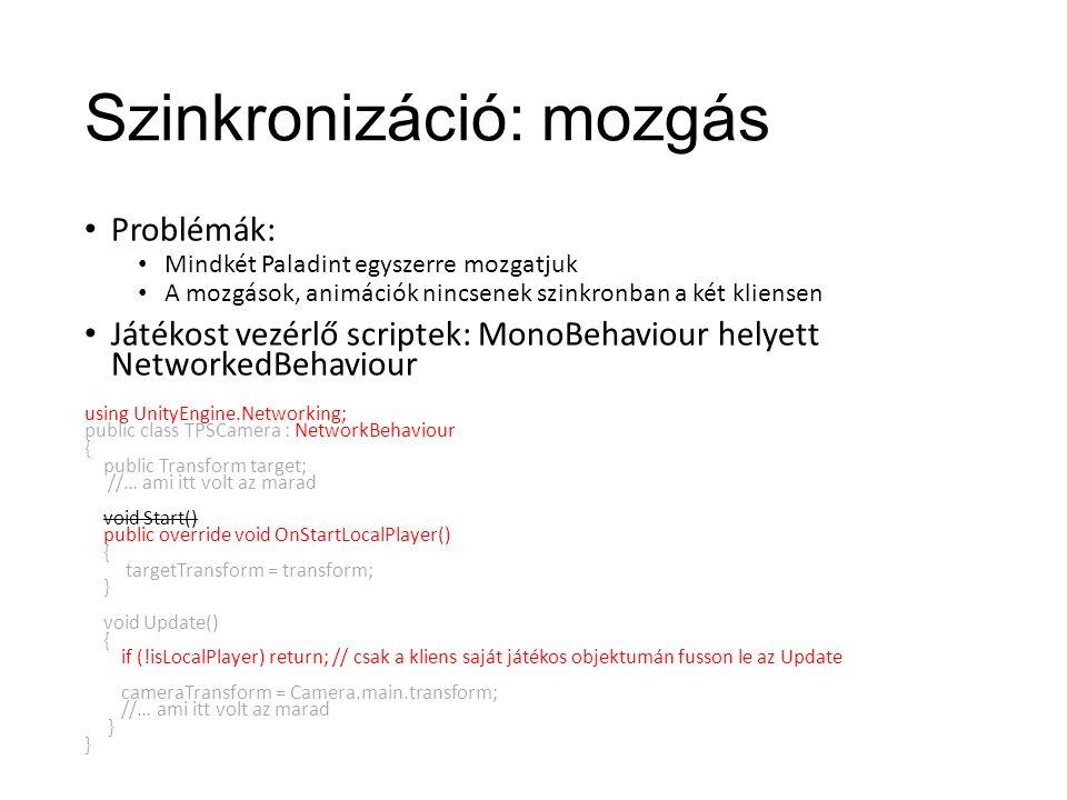 Szinkronizáció: mozgás Problémák: Mindkét Paladint egyszerre mozgatjuk A mozgások, animációk nincsenek szinkronban a két kliensen Játékost vezérlő scriptek: MonoBehaviour helyett NetworkedBehaviour using UnityEngine.Networking; public class TPSCamera : NetworkBehaviour { public Transform target; //… ami itt volt az marad void Start() public override void OnStartLocalPlayer() { targetTransform = transform; } void Update() { if (!isLocalPlayer) return; // csak a kliens saját játékos objektumán fusson le az Update cameraTransform = Camera.main.transform; //… ami itt volt az marad }