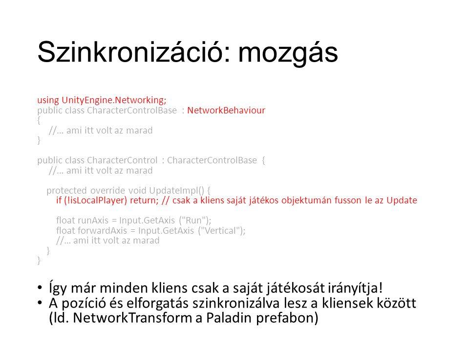 Szinkronizáció: mozgás using UnityEngine.Networking; public class CharacterControlBase : NetworkBehaviour { //… ami itt volt az marad } public class CharacterControl : CharacterControlBase { //… ami itt volt az marad protected override void UpdateImpl() { if (!isLocalPlayer) return; // csak a kliens saját játékos objektumán fusson le az Update float runAxis = Input.GetAxis ( Run ); float forwardAxis = Input.GetAxis ( Vertical ); //… ami itt volt az marad } Így már minden kliens csak a saját játékosát irányítja.