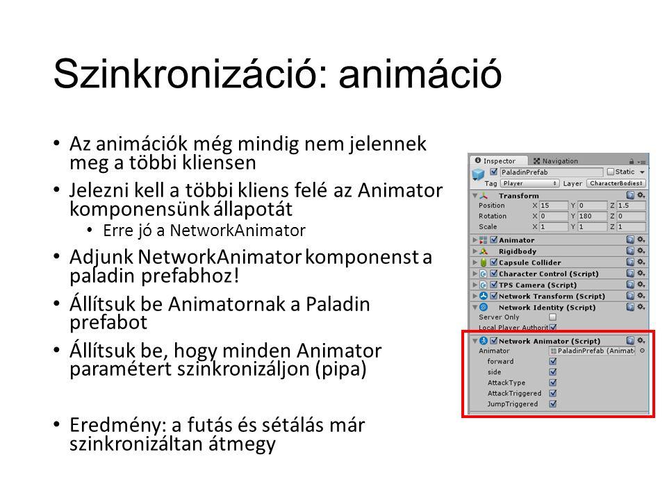 Szinkronizáció: animáció Az animációk még mindig nem jelennek meg a többi kliensen Jelezni kell a többi kliens felé az Animator komponensünk állapotát Erre jó a NetworkAnimator Adjunk NetworkAnimator komponenst a paladin prefabhoz.