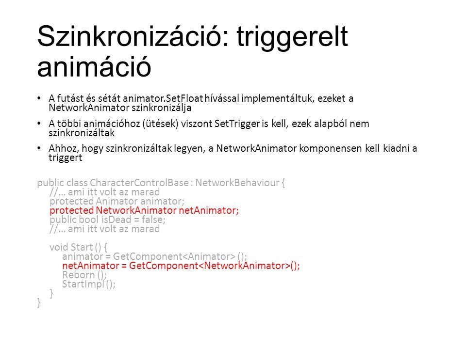 Szinkronizáció: triggerelt animáció A futást és sétát animator.SetFloat hívással implementáltuk, ezeket a NetworkAnimator szinkronizálja A többi animációhoz (ütések) viszont SetTrigger is kell, ezek alapból nem szinkronizáltak Ahhoz, hogy szinkronizáltak legyen, a NetworkAnimator komponensen kell kiadni a triggert public class CharacterControlBase : NetworkBehaviour { //… ami itt volt az marad protected Animator animator; protected NetworkAnimator netAnimator; public bool isDead = false; //… ami itt volt az marad void Start () { animator = GetComponent (); netAnimator = GetComponent (); Reborn (); StartImpl (); }