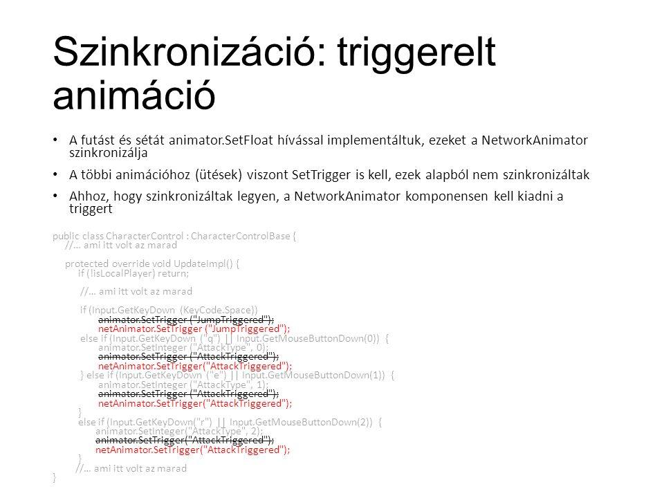 Szinkronizáció: triggerelt animáció A futást és sétát animator.SetFloat hívással implementáltuk, ezeket a NetworkAnimator szinkronizálja A többi animációhoz (ütések) viszont SetTrigger is kell, ezek alapból nem szinkronizáltak Ahhoz, hogy szinkronizáltak legyen, a NetworkAnimator komponensen kell kiadni a triggert public class CharacterControl : CharacterControlBase { //… ami itt volt az marad protected override void UpdateImpl() { if (!isLocalPlayer) return; //… ami itt volt az marad if (Input.GetKeyDown (KeyCode.Space)) animator.SetTrigger ( JumpTriggered ); netAnimator.SetTrigger ( JumpTriggered ); else if (Input.GetKeyDown ( q ) || Input.GetMouseButtonDown(0)) { animator.SetInteger ( AttackType , 0); animator.SetTrigger ( AttackTriggered ); netAnimator.SetTrigger( AttackTriggered ); } else if (Input.GetKeyDown ( e ) || Input.GetMouseButtonDown(1)) { animator.SetInteger ( AttackType , 1); animator.SetTrigger ( AttackTriggered ); netAnimator.SetTrigger( AttackTriggered ); } else if (Input.GetKeyDown( r ) || Input.GetMouseButtonDown(2)) { animator.SetInteger( AttackType , 2); animator.SetTrigger( AttackTriggered ); netAnimator.SetTrigger( AttackTriggered ); } //… ami itt volt az marad }