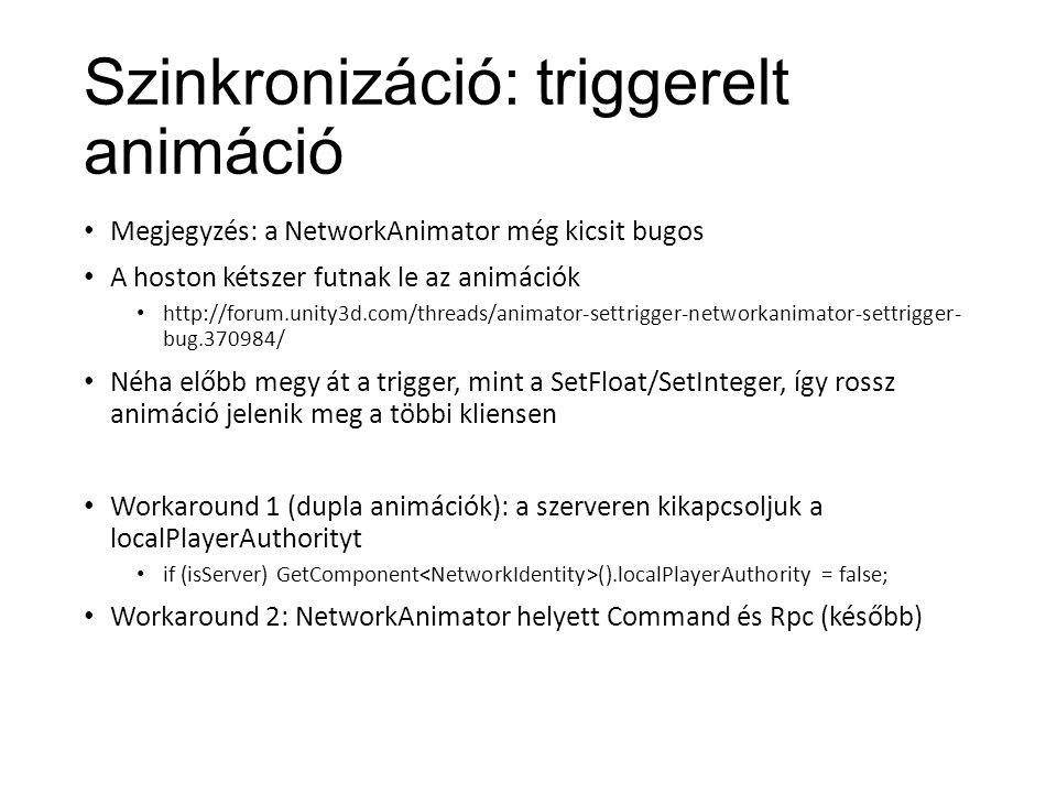 Szinkronizáció: triggerelt animáció Megjegyzés: a NetworkAnimator még kicsit bugos A hoston kétszer futnak le az animációk http://forum.unity3d.com/threads/animator-settrigger-networkanimator-settrigger- bug.370984/ Néha előbb megy át a trigger, mint a SetFloat/SetInteger, így rossz animáció jelenik meg a többi kliensen Workaround 1 (dupla animációk): a szerveren kikapcsoljuk a localPlayerAuthorityt if (isServer) GetComponent ().localPlayerAuthority = false; Workaround 2: NetworkAnimator helyett Command és Rpc (később)