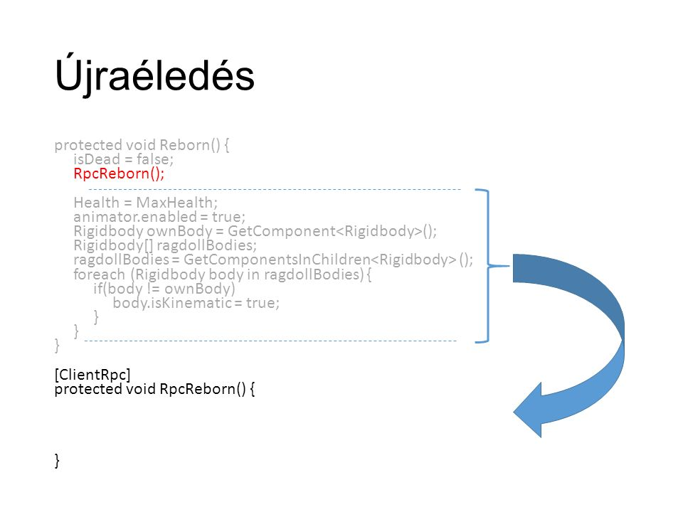 Újraéledés protected void Reborn() { isDead = false; RpcReborn(); Health = MaxHealth; animator.enabled = true; Rigidbody ownBody = GetComponent (); Rigidbody[] ragdollBodies; ragdollBodies = GetComponentsInChildren (); foreach (Rigidbody body in ragdollBodies) { if(body != ownBody) body.isKinematic = true; } [ClientRpc] protected void RpcReborn() { }