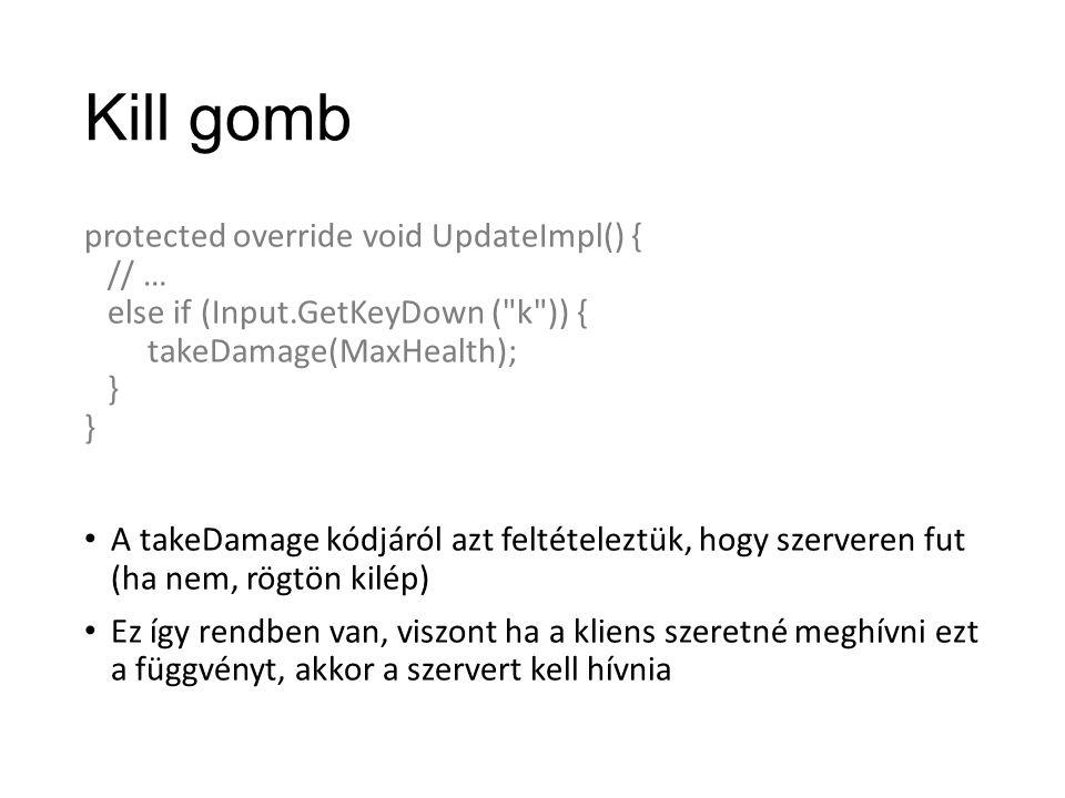 Kill gomb protected override void UpdateImpl() { // … else if (Input.GetKeyDown ( k )) { takeDamage(MaxHealth); } A takeDamage kódjáról azt feltételeztük, hogy szerveren fut (ha nem, rögtön kilép) Ez így rendben van, viszont ha a kliens szeretné meghívni ezt a függvényt, akkor a szervert kell hívnia