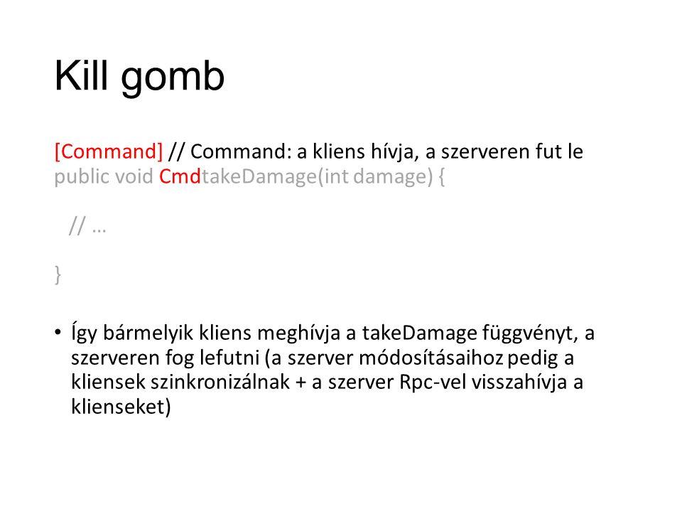 Kill gomb [Command] // Command: a kliens hívja, a szerveren fut le public void CmdtakeDamage(int damage) { // … } Így bármelyik kliens meghívja a takeDamage függvényt, a szerveren fog lefutni (a szerver módosításaihoz pedig a kliensek szinkronizálnak + a szerver Rpc-vel visszahívja a klienseket)