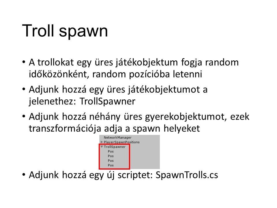Troll spawn A trollokat egy üres játékobjektum fogja random időközönként, random pozícióba letenni Adjunk hozzá egy üres játékobjektumot a jelenethez: TrollSpawner Adjunk hozzá néhány üres gyerekobjektumot, ezek transzformációja adja a spawn helyeket Adjunk hozzá egy új scriptet: SpawnTrolls.cs