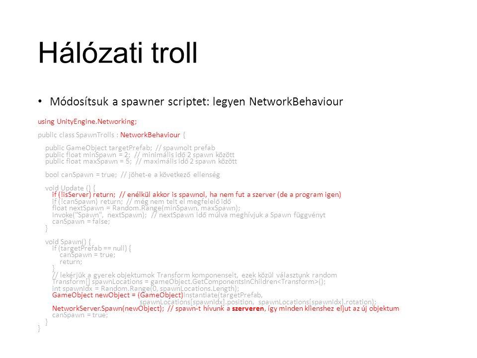 Hálózati troll Módosítsuk a spawner scriptet: legyen NetworkBehaviour using UnityEngine.Networking; public class SpawnTrolls : NetworkBehaviour { public GameObject targetPrefab; // spawnolt prefab public float minSpawn = 2; // minimális idő 2 spawn között public float maxSpawn = 5; // maximális idő 2 spawn között bool canSpawn = true; // jöhet-e a következő ellenség void Update () { if (!isServer) return; // enélkül akkor is spawnol, ha nem fut a szerver (de a program igen) if (!canSpawn) return; // még nem telt el megfelelő idő float nextSpawn = Random.Range(minSpawn, maxSpawn); Invoke( Spawn , nextSpawn); // nextSpawn idő múlva meghívjuk a Spawn függvényt canSpawn = false; } void Spawn() { if (targetPrefab == null) { canSpawn = true; return; } // lekérjük a gyerek objektumok Transform komponenseit, ezek közül választunk random Transform[] spawnLocations = gameObject.GetComponentsInChildren (); int spawnIdx = Random.Range(0, spawnLocations.Length); GameObject newObject = (GameObject)Instantiate(targetPrefab, spawnLocations[spawnIdx].position, spawnLocations[spawnIdx].rotation); NetworkServer.Spawn(newObject); // spawn-t hívunk a szerveren, így minden klienshez eljut az új objektum canSpawn = true; }