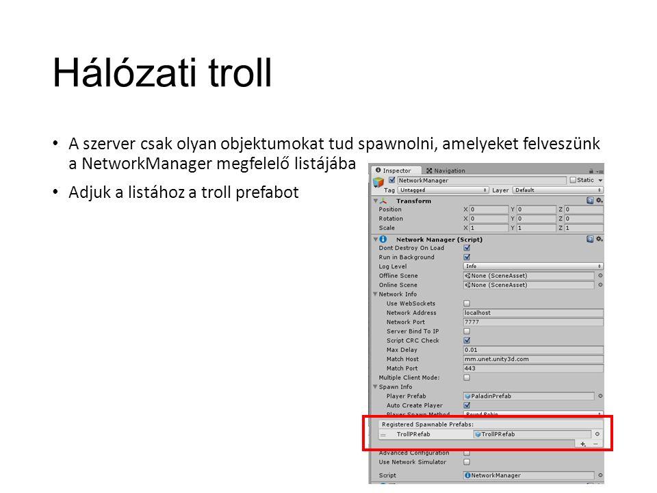 Hálózati troll A szerver csak olyan objektumokat tud spawnolni, amelyeket felveszünk a NetworkManager megfelelő listájába Adjuk a listához a troll prefabot