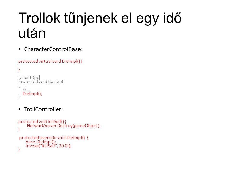Trollok tűnjenek el egy idő után CharacterControlBase: protected virtual void DieImpl() { } [ClientRpc] protected void RpcDie() { // … DieImpl(); } TrollController: protected void killSelf() { NetworkServer.Destroy(gameObject); } protected override void DieImpl() { base.DieImpl(); Invoke( killSelf , 20.0f); }