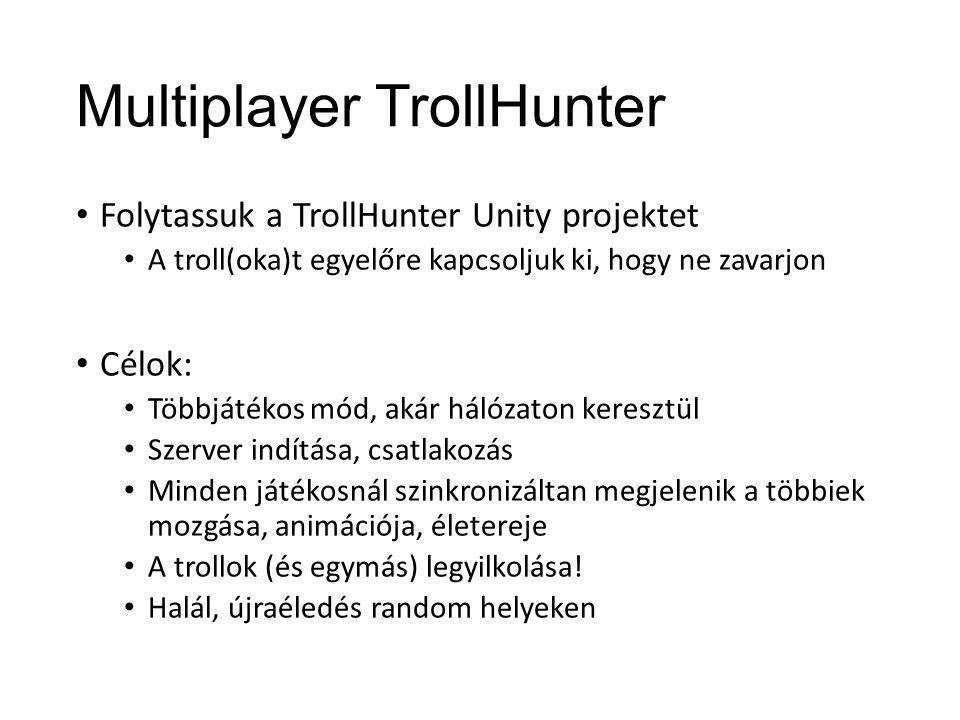 Multiplayer TrollHunter Folytassuk a TrollHunter Unity projektet A troll(oka)t egyelőre kapcsoljuk ki, hogy ne zavarjon Célok: Többjátékos mód, akár hálózaton keresztül Szerver indítása, csatlakozás Minden játékosnál szinkronizáltan megjelenik a többiek mozgása, animációja, életereje A trollok (és egymás) legyilkolása.