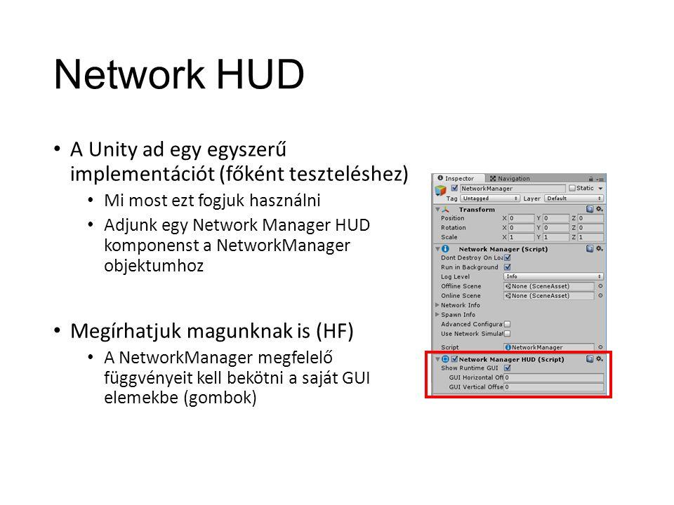 Network HUD A Unity ad egy egyszerű implementációt (főként teszteléshez) Mi most ezt fogjuk használni Adjunk egy Network Manager HUD komponenst a NetworkManager objektumhoz Megírhatjuk magunknak is (HF) A NetworkManager megfelelő függvényeit kell bekötni a saját GUI elemekbe (gombok)