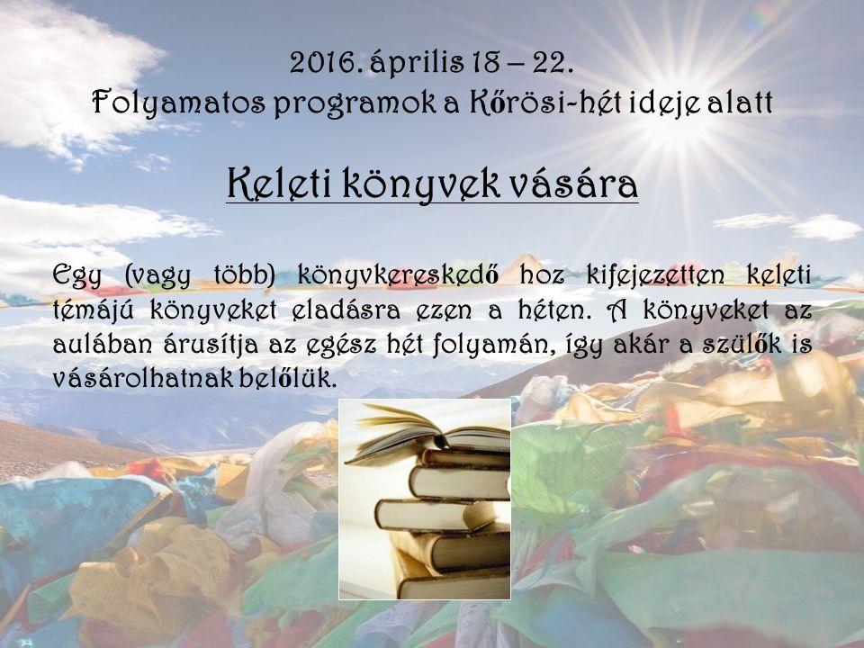 2016. április 18 – 22. Folyamatos programok a K ő rösi-hét ideje alatt Keleti könyvek vására Egy (vagy több) könyvkeresked ő hoz kifejezetten keleti t