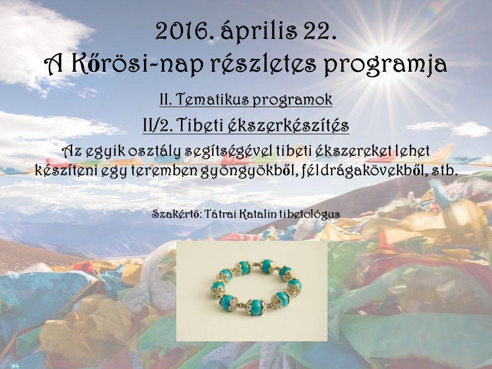 2016. április 22. A K ő rösi-nap részletes programja II. Tematikus programok II/2. Tibeti ékszerkészítés Az egyik osztály segítségével tibeti ékszerek