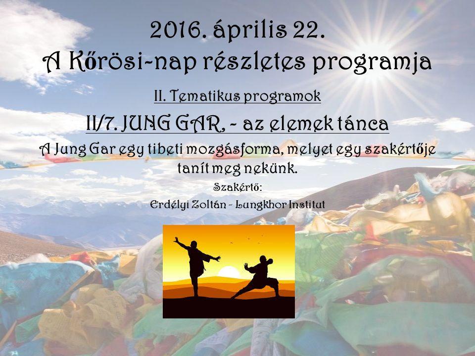 2016. április 22. A K ő rösi-nap részletes programja II. Tematikus programok II/7. JUNG GAR, - az elemek tánca A Jung Gar egy tibeti mozgásforma, mely