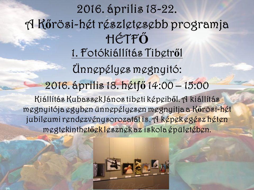 2016. április 18-22. A K ő rösi-hét részletesebb programja HÉTF Ő 1. Fotókiállítás Tibetr ő l Ünnepélyes megnyitó: 2016. április 18. hétf ő 14:00 – 15