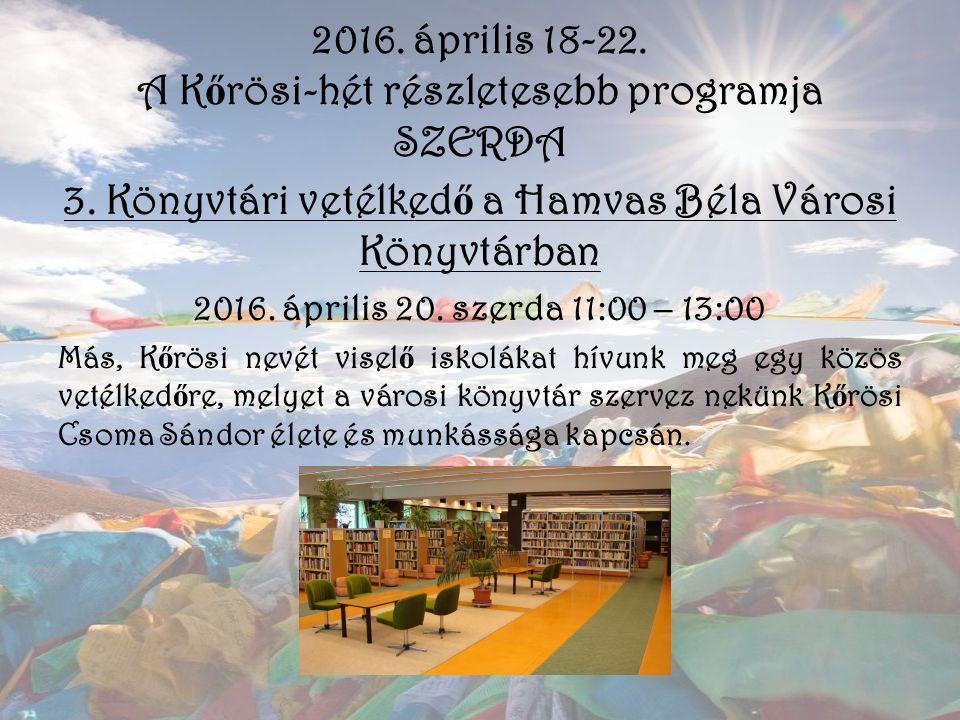 2016. április 18-22. A K ő rösi-hét részletesebb programja SZERDA 3. Könyvtári vetélked ő a Hamvas Béla Városi Könyvtárban 2016. április 20. szerda 11